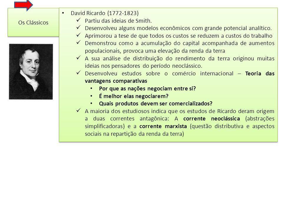 Os Clássicos David Ricardo (1772-1823) Partiu das ideias de Smith. Desenvolveu alguns modelos econômicos com grande potencial analítico.
