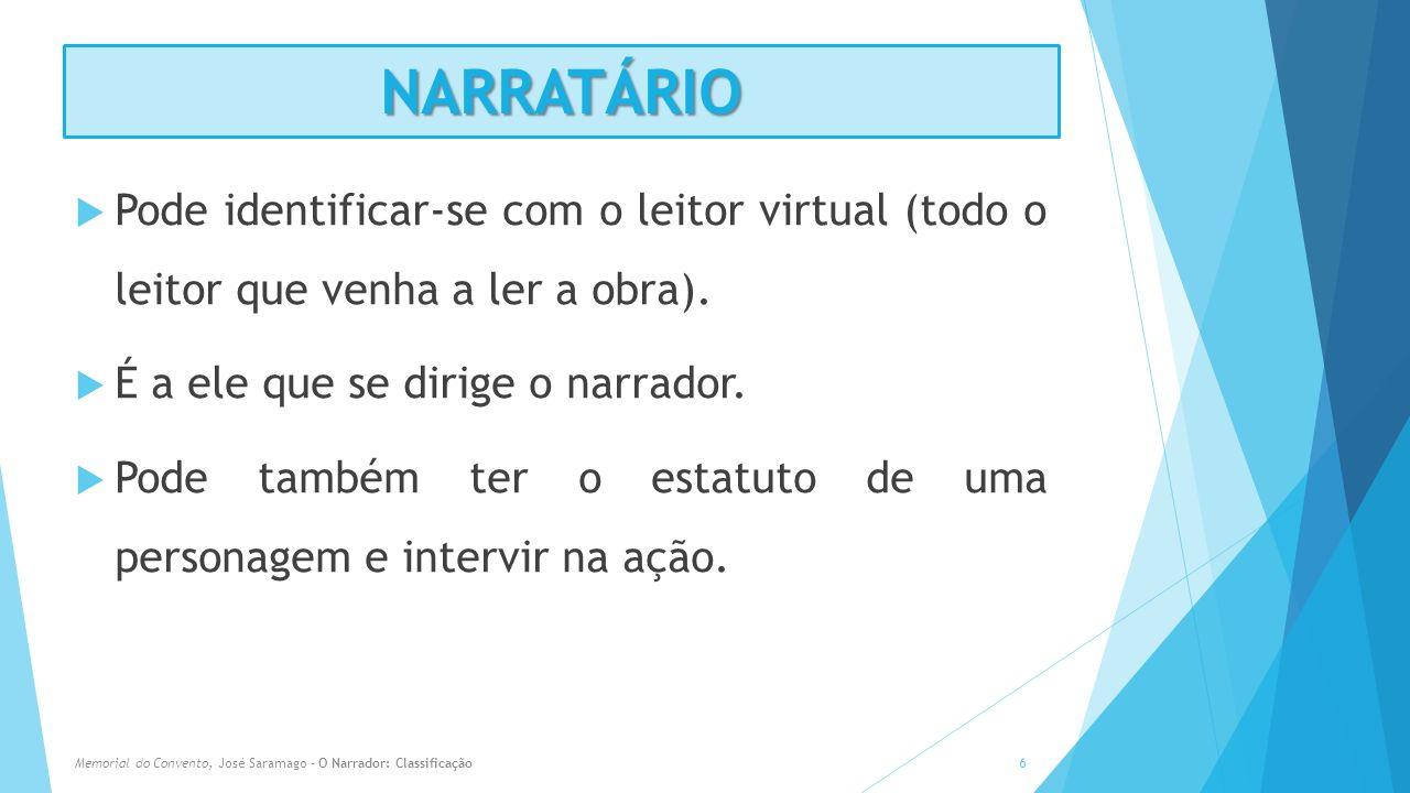 NARRATÁRIO Pode identificar-se com o leitor virtual (todo o leitor que venha a ler a obra). É a ele que se dirige o narrador.