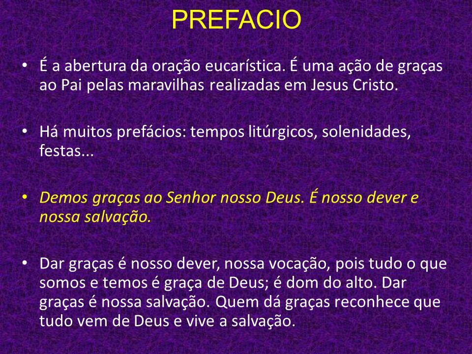 PREFACIO É a abertura da oração eucarística. É uma ação de graças ao Pai pelas maravilhas realizadas em Jesus Cristo.