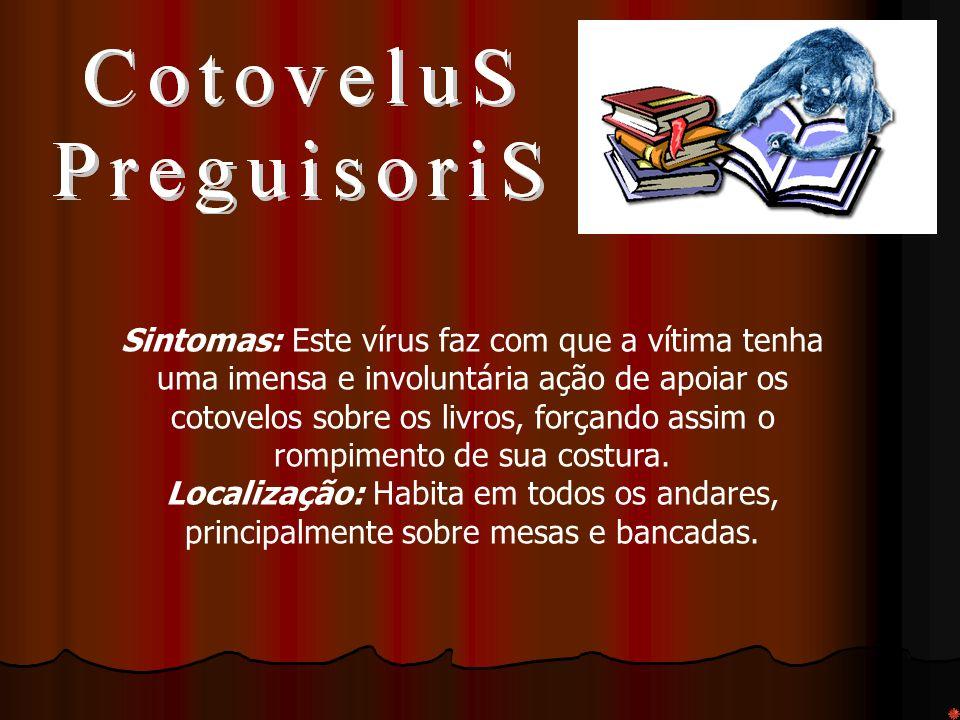 Sintomas: Este vírus faz com que a vítima tenha uma imensa e involuntária ação de apoiar os cotovelos sobre os livros, forçando assim o rompimento de sua costura.