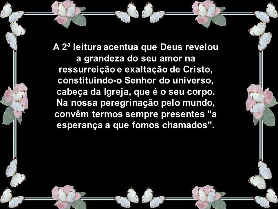 A 2ª leitura acentua que Deus revelou a grandeza do seu amor na ressurreição e exaltação de Cristo, constituindo-o Senhor do universo, cabeça da Igreja, que é o seu corpo.