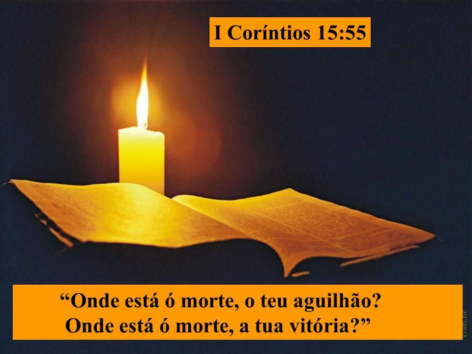 I Coríntios 15:55 Onde está ó morte, o teu aguilhão Onde está ó morte, a tua vitória