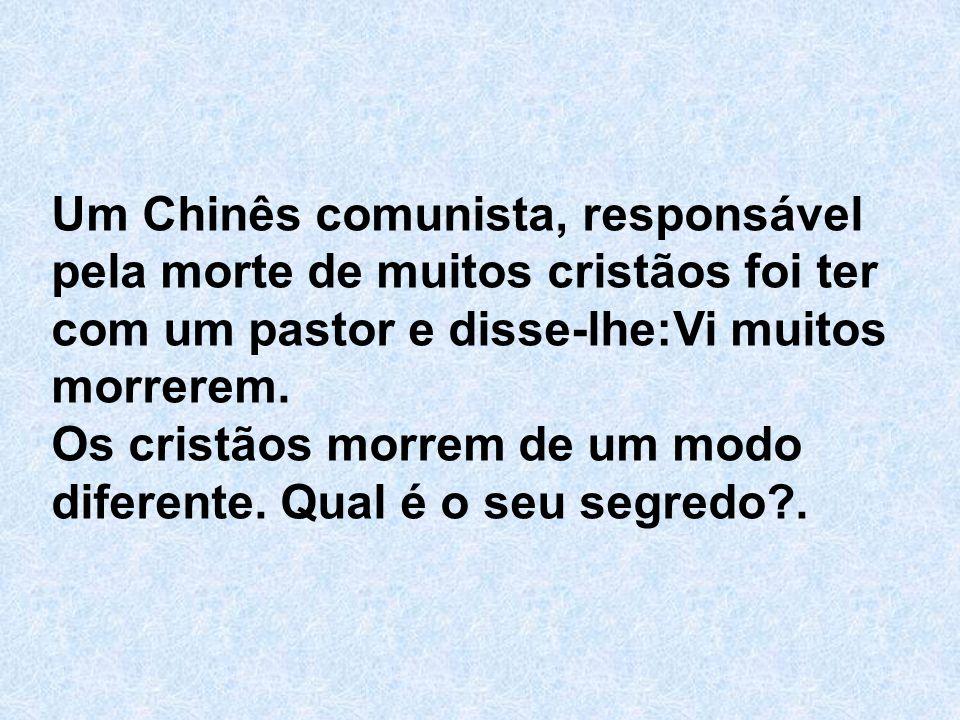 Um Chinês comunista, responsável pela morte de muitos cristãos foi ter com um pastor e disse-lhe:Vi muitos morrerem.