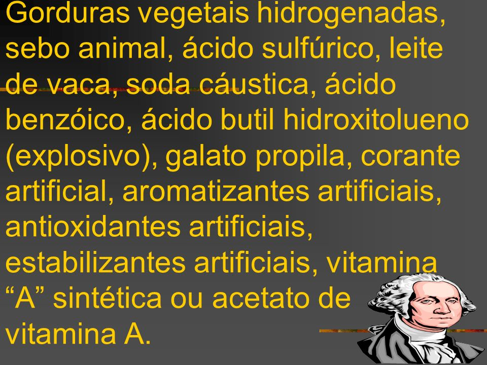 Gorduras vegetais hidrogenadas, sebo animal, ácido sulfúrico, leite de vaca, soda cáustica, ácido benzóico, ácido butil hidroxitolueno (explosivo), galato propila, corante artificial, aromatizantes artificiais, antioxidantes artificiais, estabilizantes artificiais, vitamina A sintética ou acetato de vitamina A.