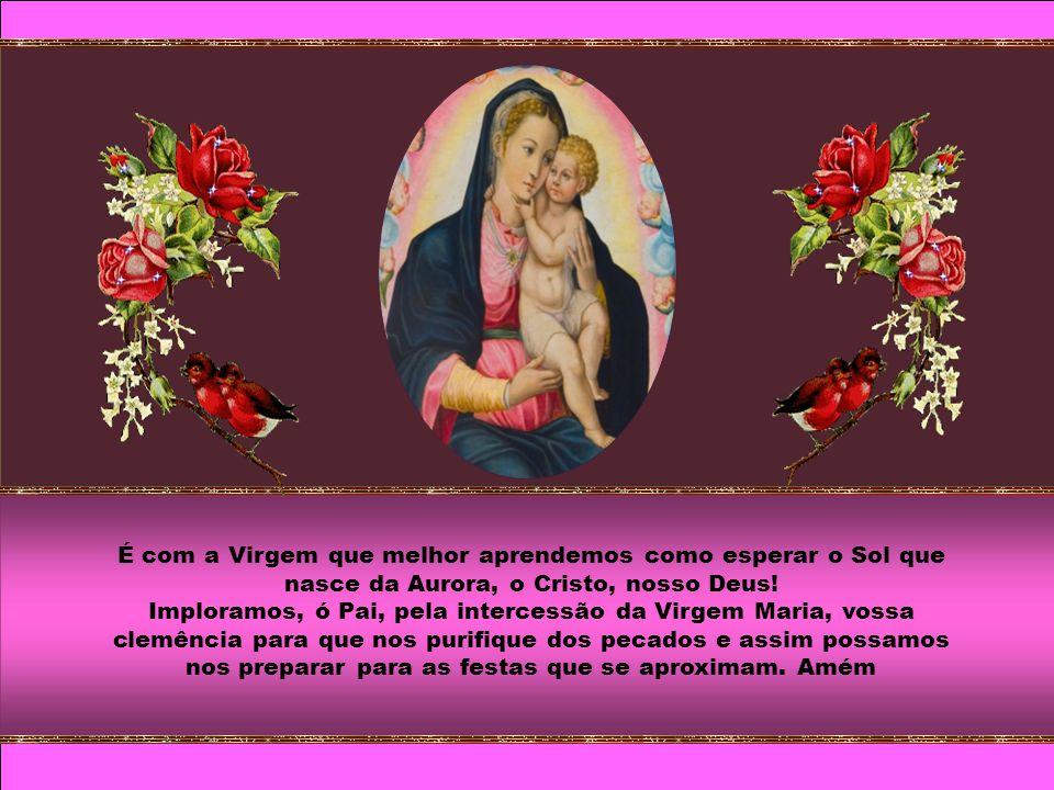 É com a Virgem que melhor aprendemos como esperar o Sol que nasce da Aurora, o Cristo, nosso Deus.