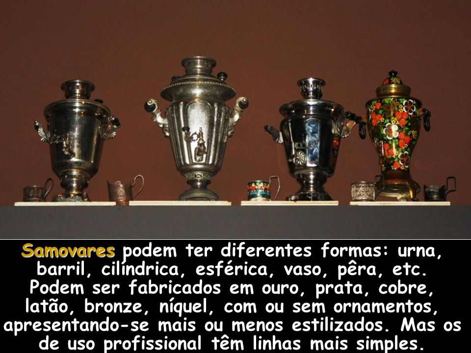 Samovares podem ter diferentes formas: urna, barril, cilíndrica, esférica, vaso, pêra, etc.