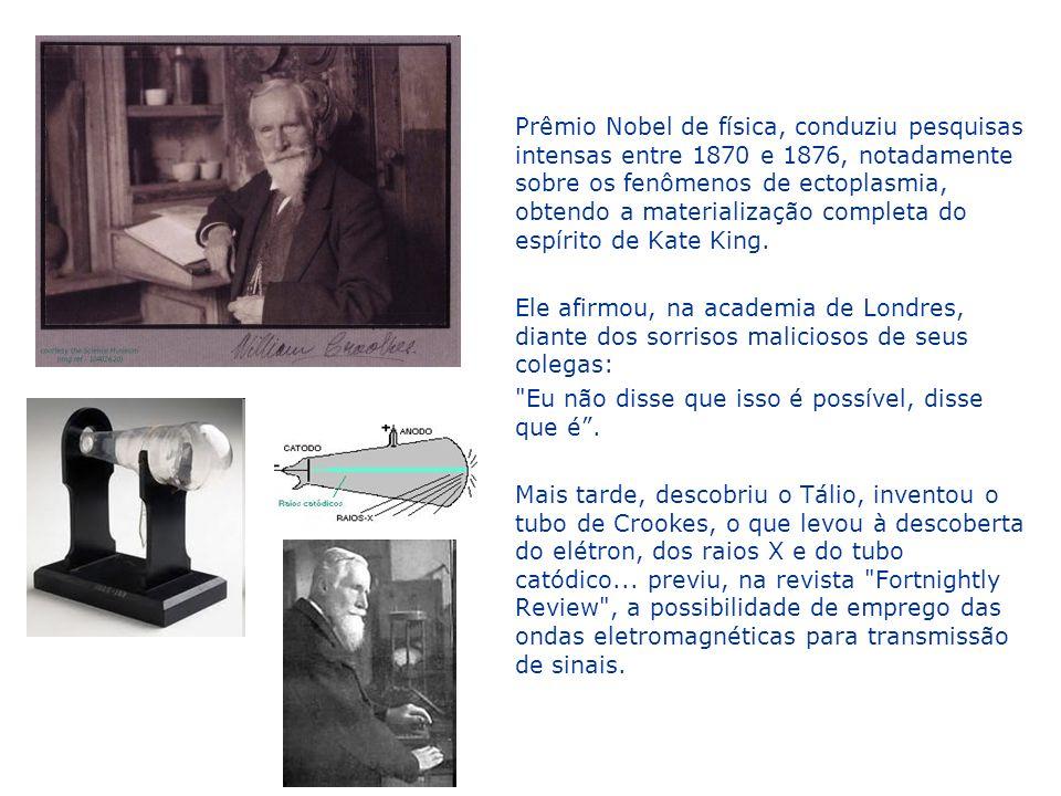 Prêmio Nobel de física, conduziu pesquisas intensas entre 1870 e 1876, notadamente sobre os fenômenos de ectoplasmia, obtendo a materialização completa do espírito de Kate King.
