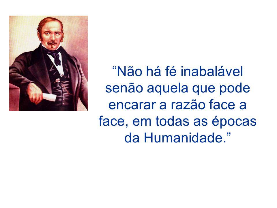 Não há fé inabalável senão aquela que pode encarar a razão face a face, em todas as épocas da Humanidade.