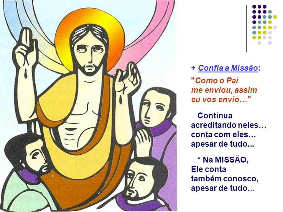 + Confia a Missão: Como o Pai me enviou, assim eu vos envio… Continua acreditando neles… conta com eles… apesar de tudo...