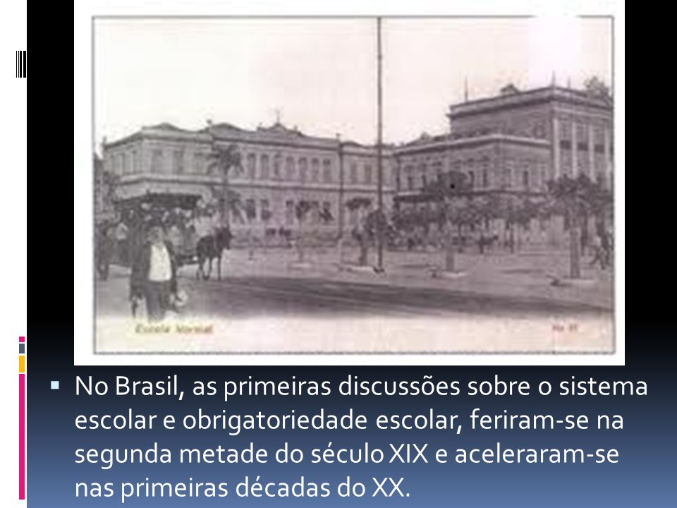 No Brasil, as primeiras discussões sobre o sistema escolar e obrigatoriedade escolar, feriram-se na segunda metade do século XIX e aceleraram-se nas primeiras décadas do XX.
