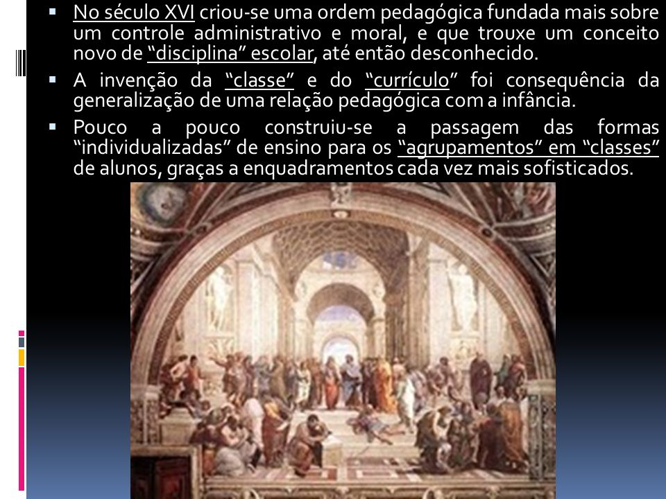 No século XVI criou-se uma ordem pedagógica fundada mais sobre um controle administrativo e moral, e que trouxe um conceito novo de disciplina escolar, até então desconhecido.