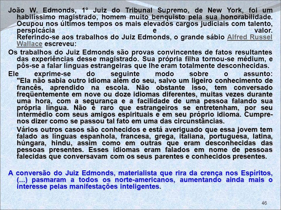 João W. Edmonds, 1° Juiz do Tribunal Supremo, de New York, foi um habilíssimo magistrado, homem muito benquisto pela sua honorabilidade. Ocupou nos últimos tempos os mais elevados cargos judiciais com talento, perspicácia e valor. Referindo-se aos trabalhos do Juiz Edmonds, o grande sábio Alfred Russel Wallace escreveu: