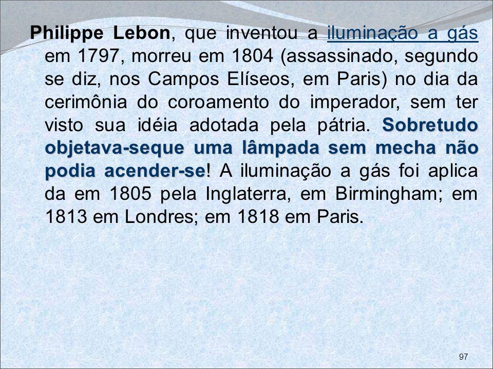 Philippe Lebon, que inventou a iluminação a gás em 1797, morreu em 1804 (assassinado, segundo se diz, nos Campos Elíseos, em Paris) no dia da cerimônia do coroamento do imperador, sem ter visto sua idéia adotada pela pátria.