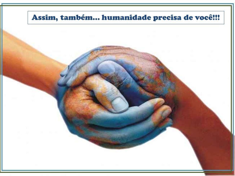 Assim, também... humanidade precisa de você!!!