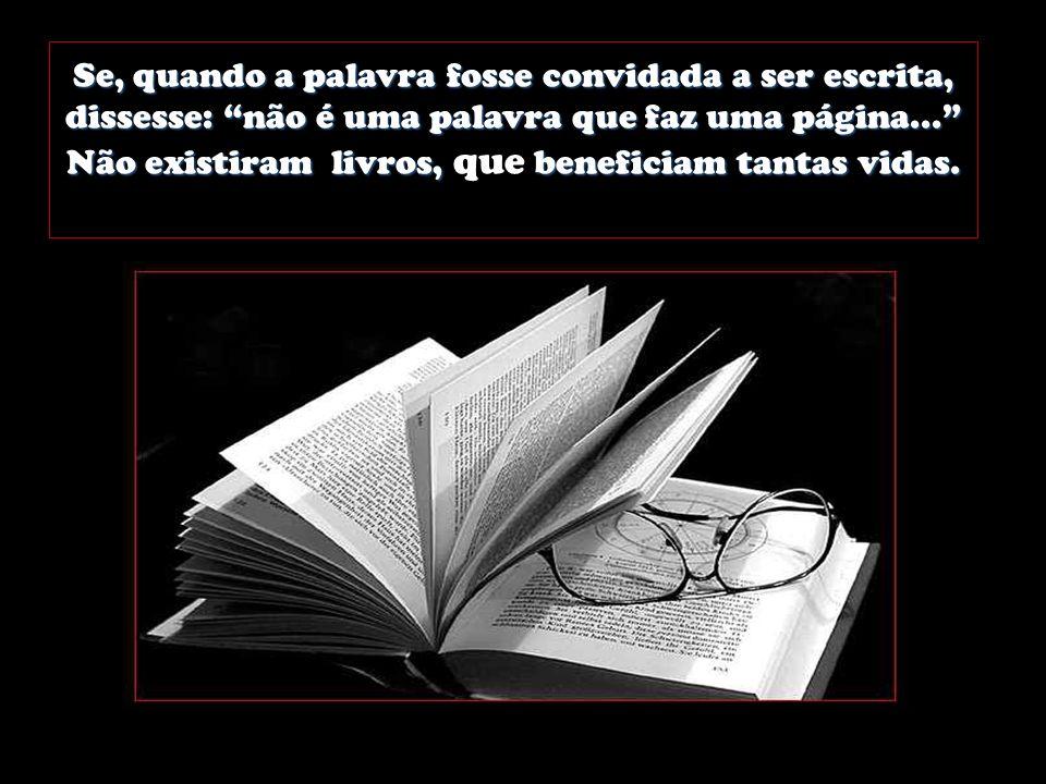 Se, quando a palavra fosse convidada a ser escrita, dissesse: não é uma palavra que faz uma página... Não existiram livros, que beneficiam tantas vidas.