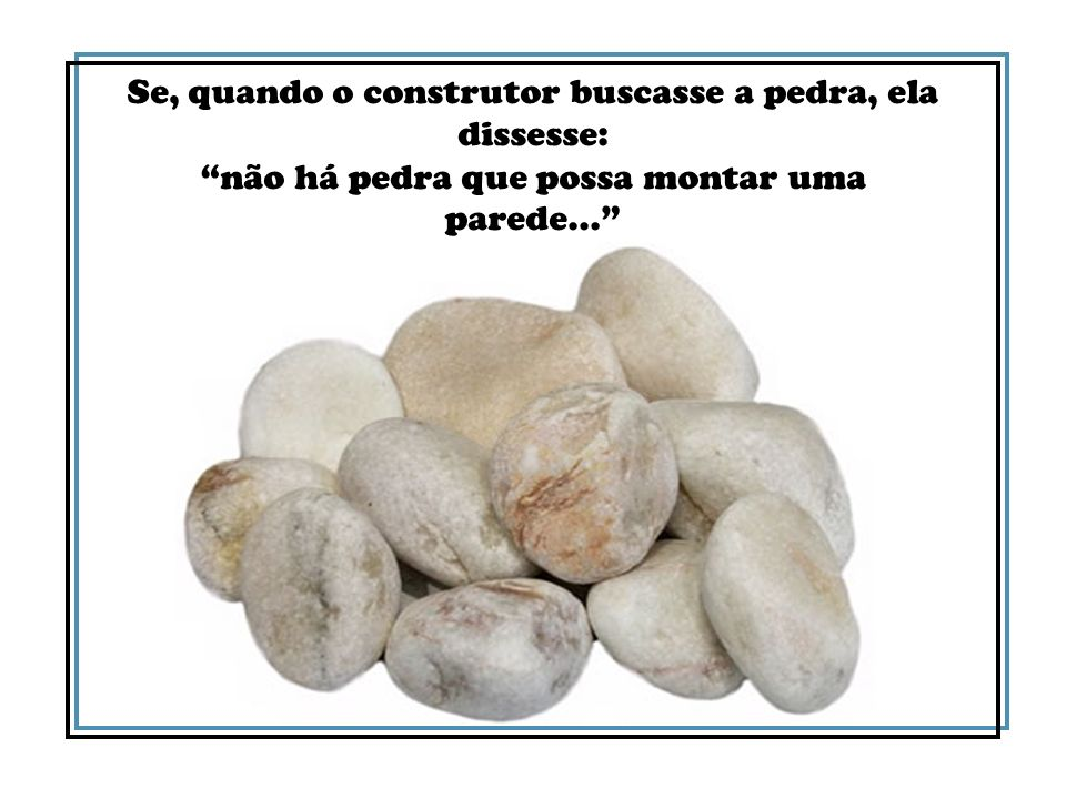 Se, quando o construtor buscasse a pedra, ela dissesse: não há pedra que possa montar uma parede...
