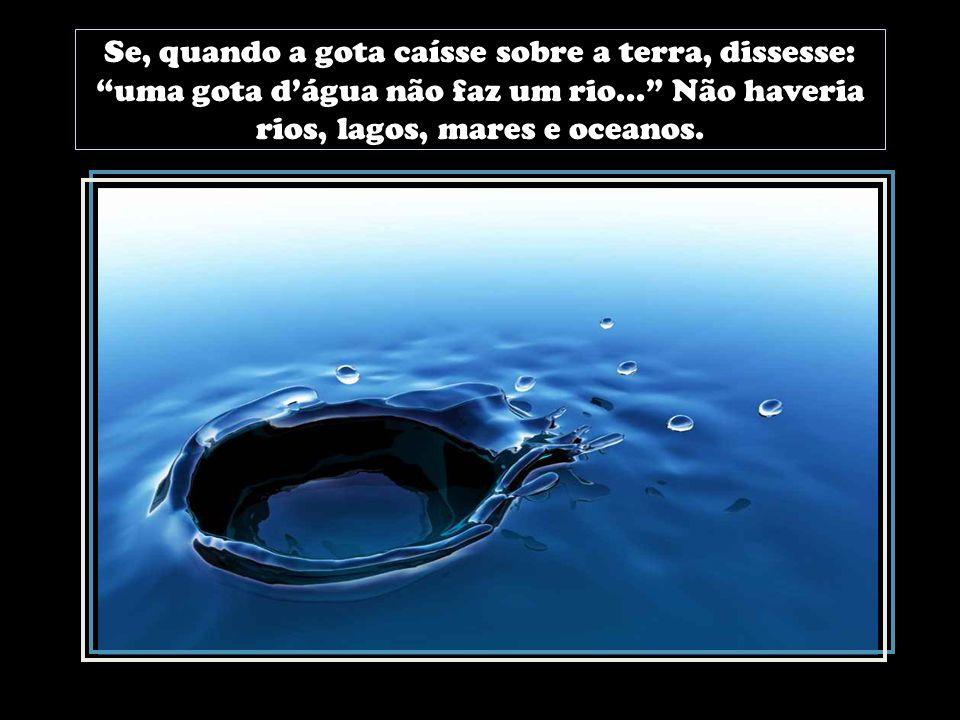 Se, quando a gota caísse sobre a terra, dissesse: uma gota d'água não faz um rio... Não haveria rios, lagos, mares e oceanos.