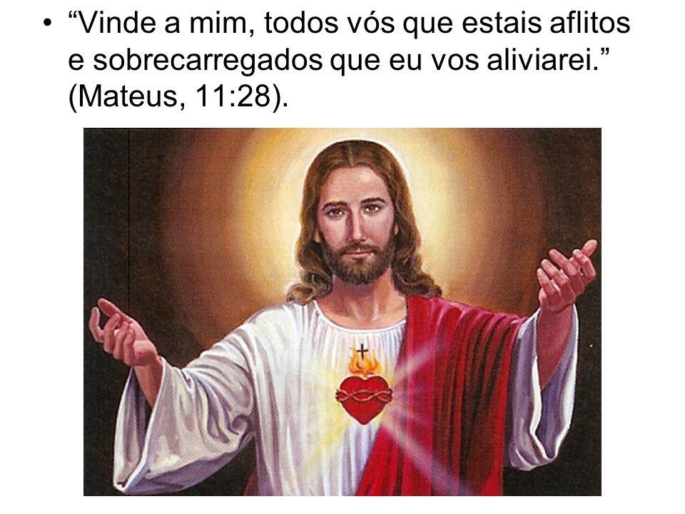 Vinde a mim, todos vós que estais aflitos e sobrecarregados que eu vos aliviarei. (Mateus, 11:28).