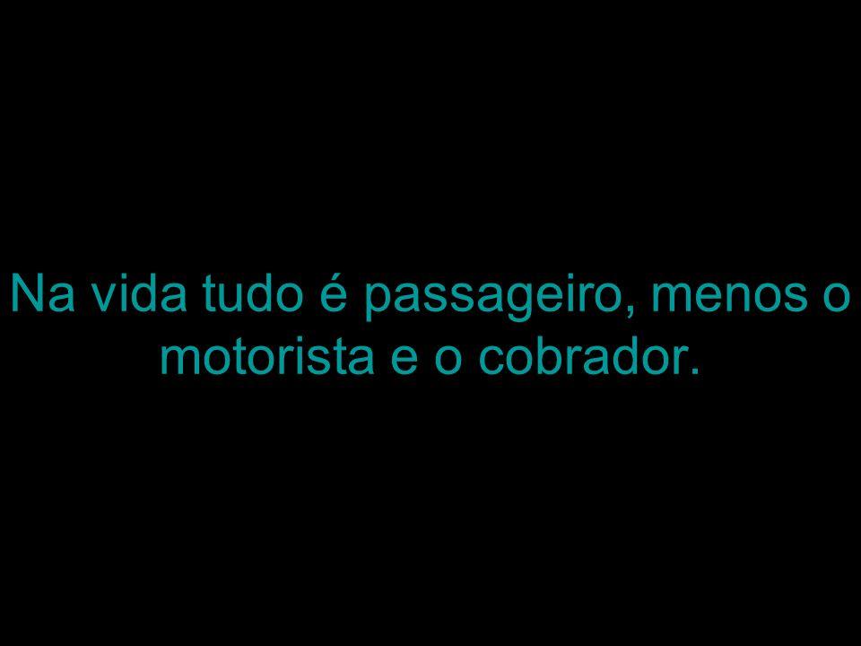 Na vida tudo é passageiro, menos o motorista e o cobrador.