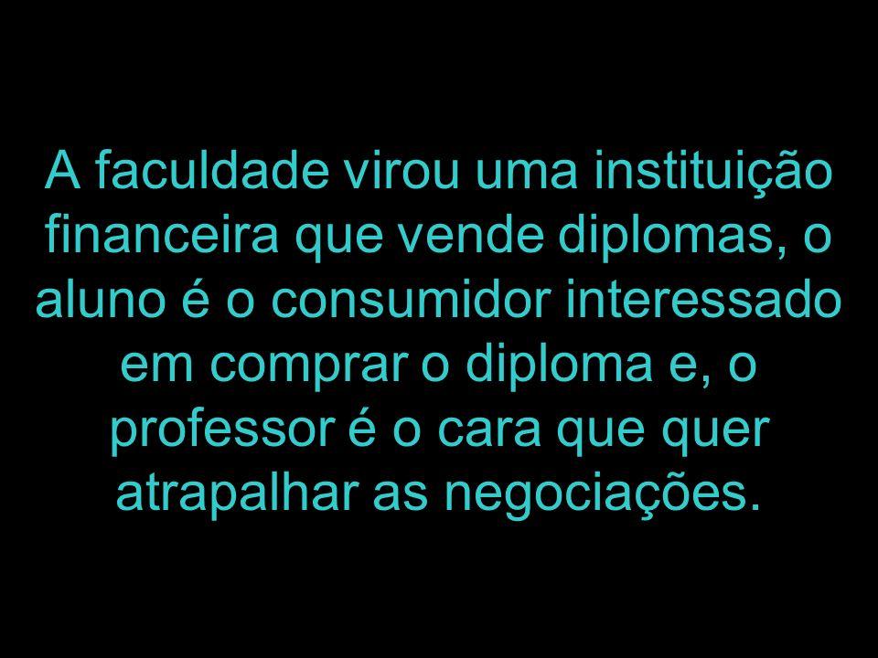 A faculdade virou uma instituição financeira que vende diplomas, o aluno é o consumidor interessado em comprar o diploma e, o professor é o cara que quer atrapalhar as negociações.