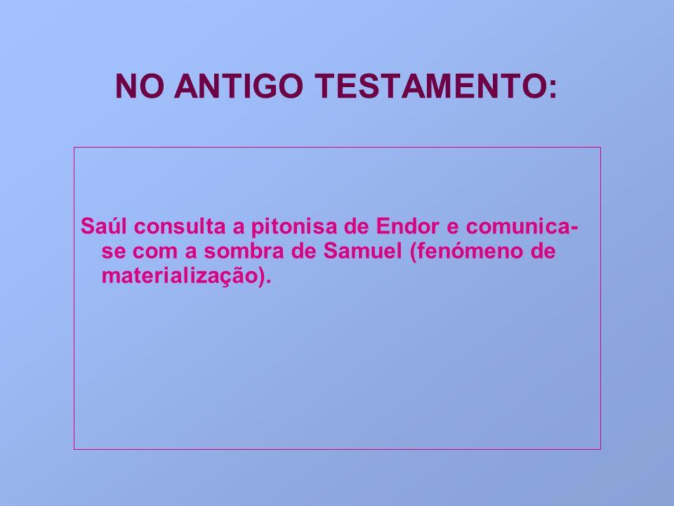 NO ANTIGO TESTAMENTO: Saúl consulta a pitonisa de Endor e comunica-se com a sombra de Samuel (fenómeno de materialização).