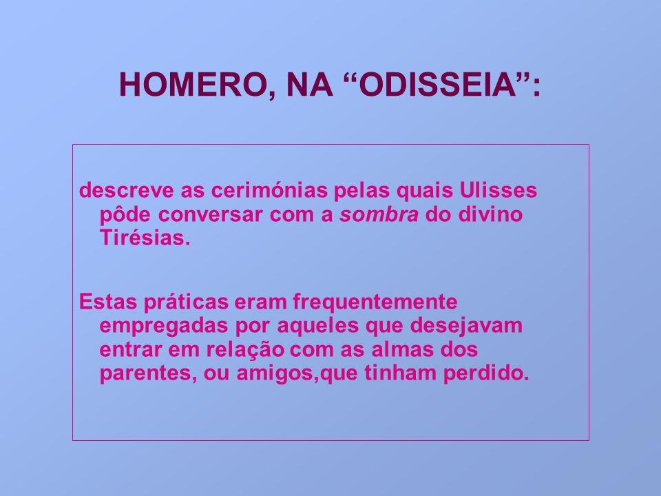 HOMERO, NA ODISSEIA : descreve as cerimónias pelas quais Ulisses pôde conversar com a sombra do divino Tirésias.