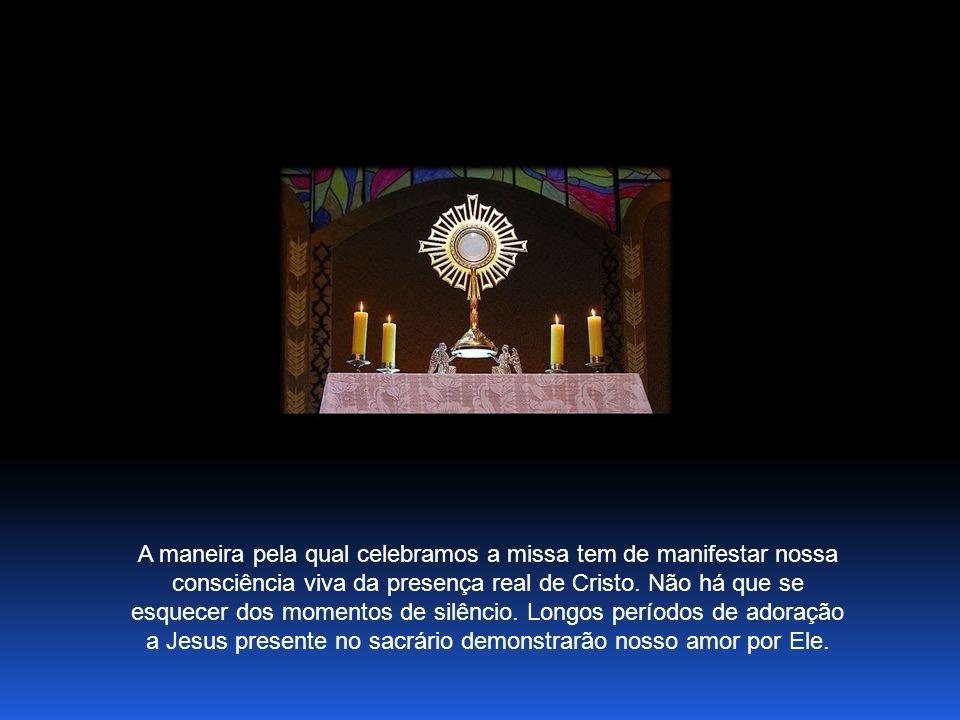 A maneira pela qual celebramos a missa tem de manifestar nossa consciência viva da presença real de Cristo.