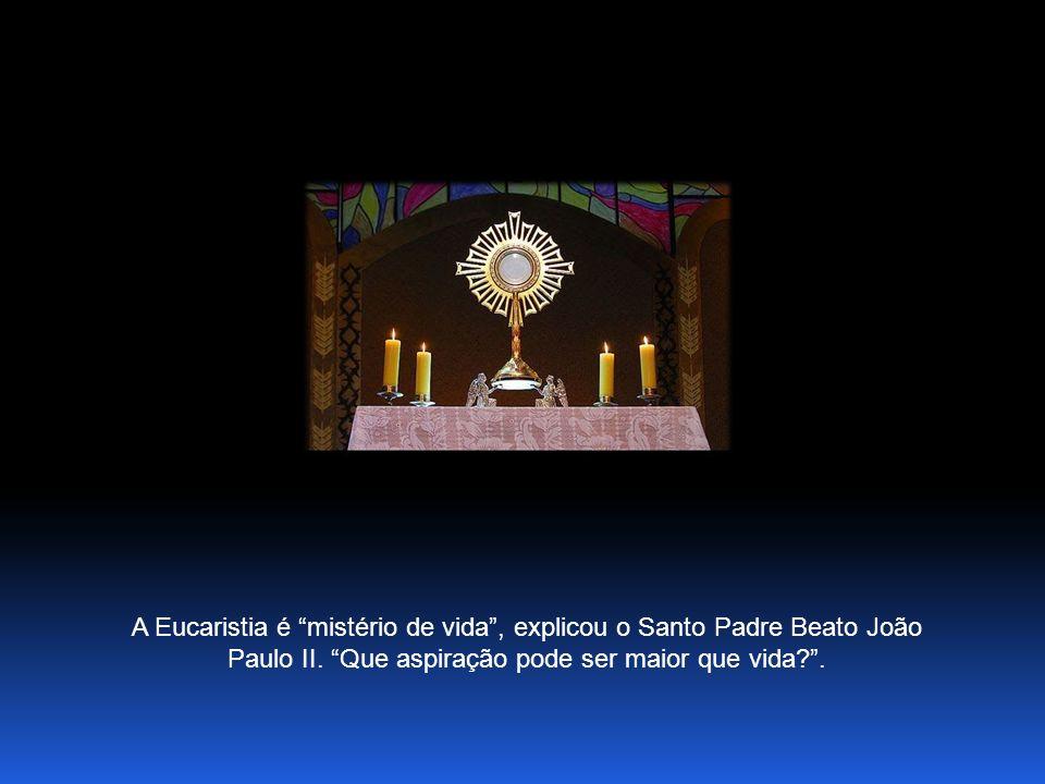 A Eucaristia é mistério de vida , explicou o Santo Padre Beato João Paulo II.