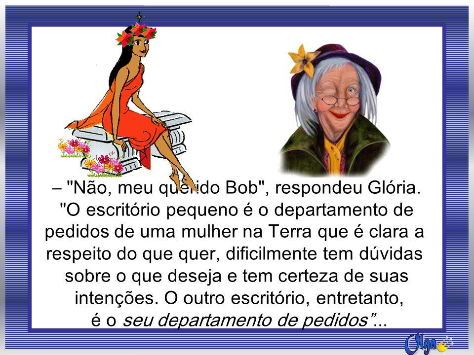 – Não, meu querido Bob , respondeu Glória.