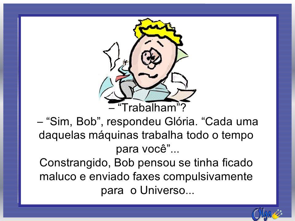 – Sim, Bob , respondeu Glória. Cada uma