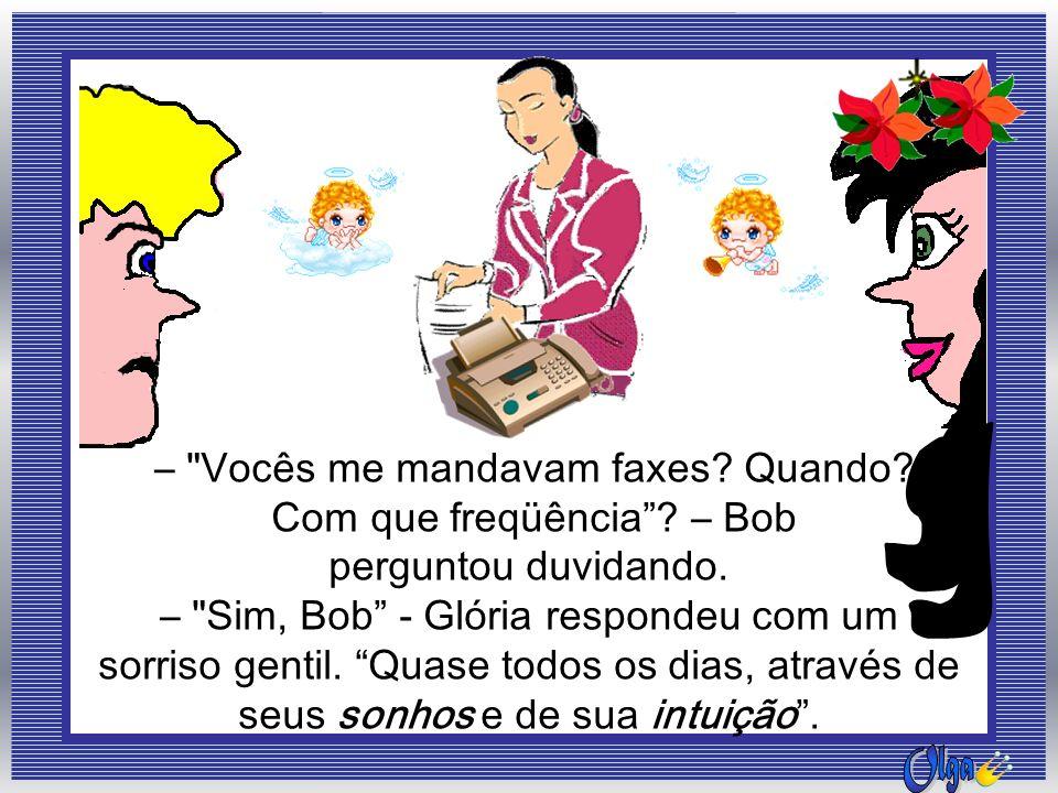 – Vocês me mandavam faxes Quando Com que freqüência – Bob