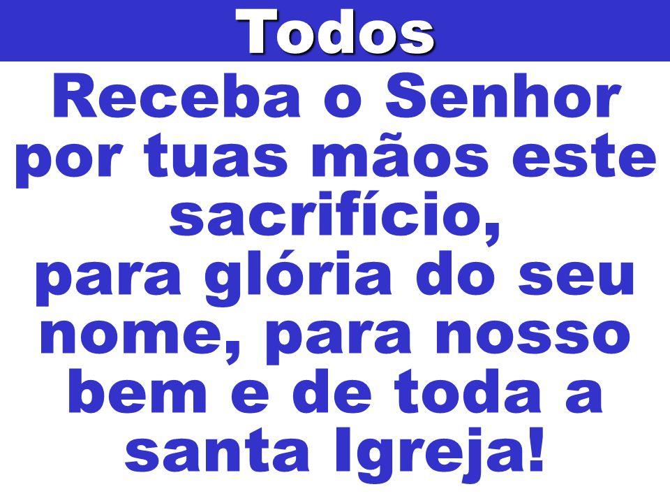 Todos Receba o Senhor por tuas mãos este sacrifício, para glória do seu nome, para nosso bem e de toda a santa Igreja!