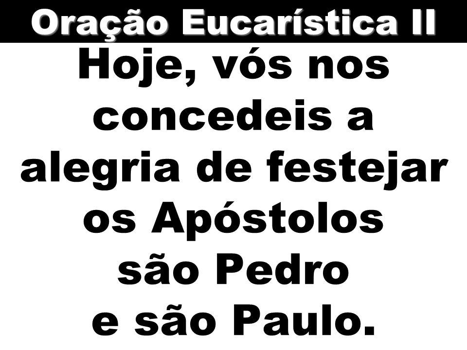 Oração Eucarística II Hoje, vós nos concedeis a alegria de festejar os Apóstolos são Pedro e são Paulo.