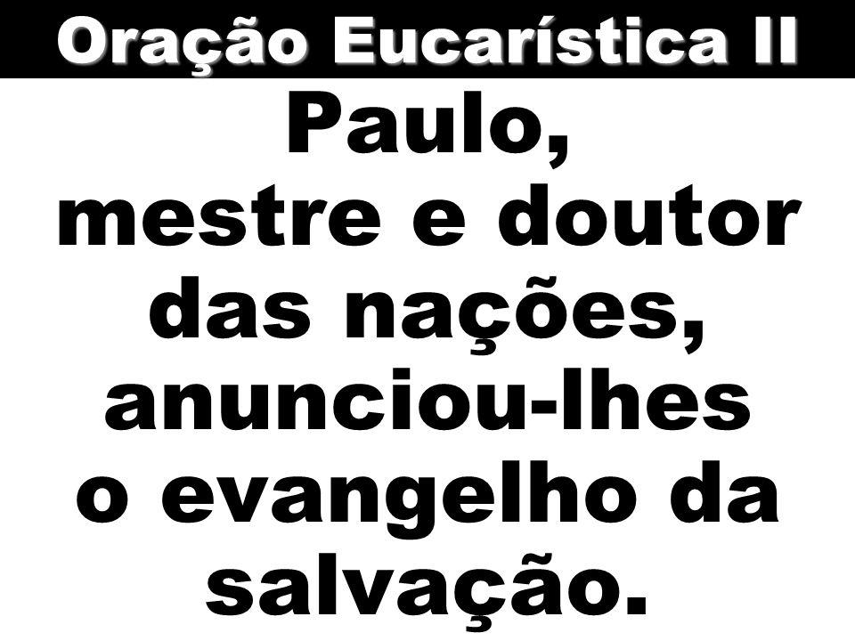 Oração Eucarística II Paulo, mestre e doutor das nações, anunciou-lhes o evangelho da salvação.
