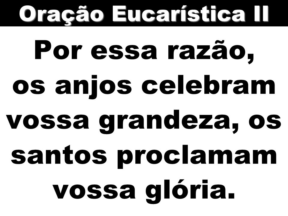 Oração Eucarística II Por essa razão, os anjos celebram vossa grandeza, os santos proclamam vossa glória.