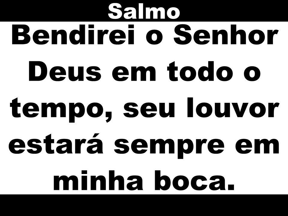Salmo Bendirei o Senhor Deus em todo o tempo, seu louvor estará sempre em minha boca.