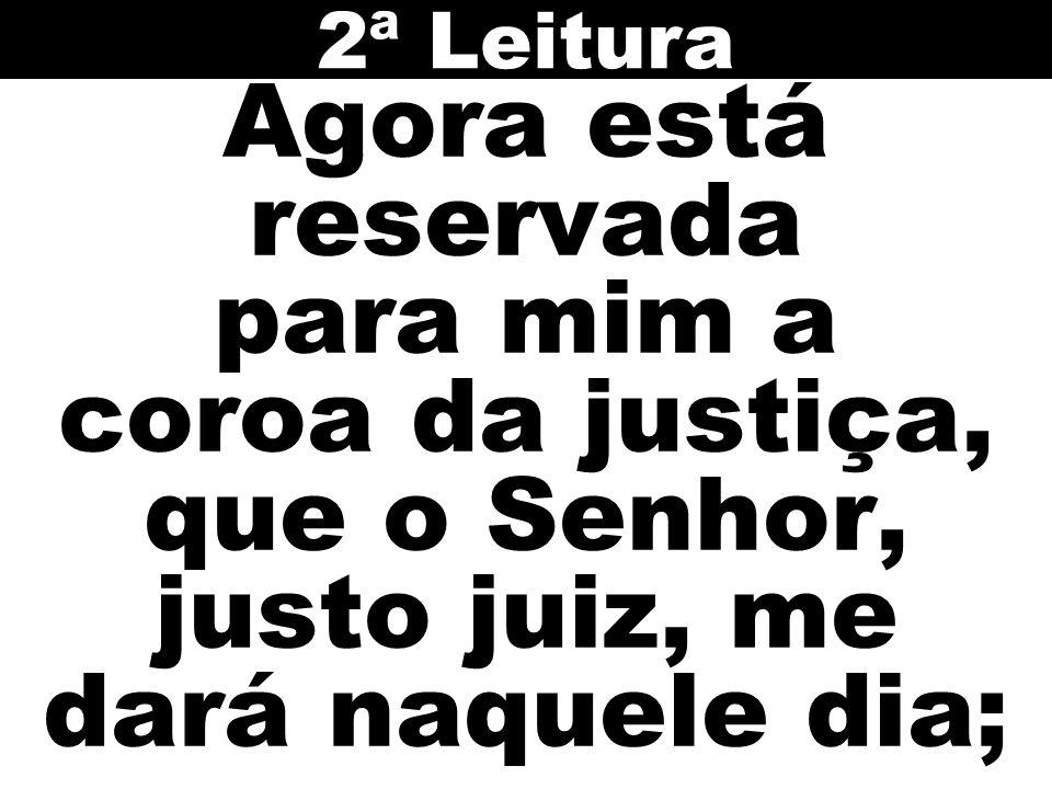 2ª Leitura Agora está reservada para mim a coroa da justiça, que o Senhor, justo juiz, me dará naquele dia;