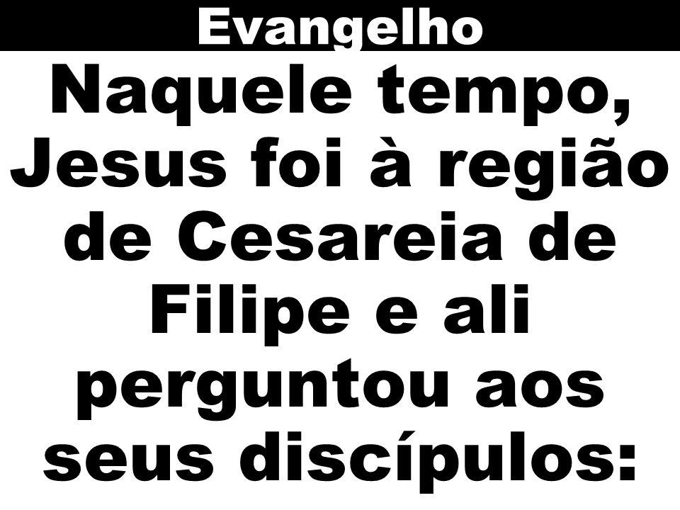 Evangelho Naquele tempo, Jesus foi à região de Cesareia de Filipe e ali perguntou aos seus discípulos:
