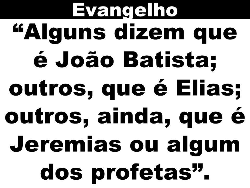 Evangelho Alguns dizem que é João Batista; outros, que é Elias; outros, ainda, que é Jeremias ou algum dos profetas .