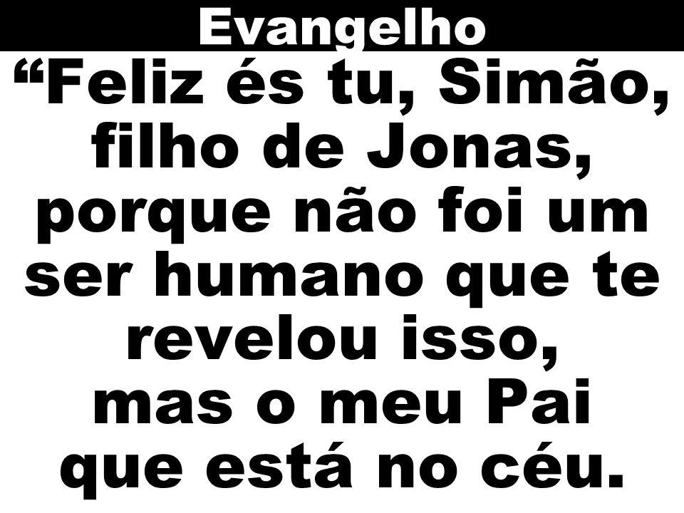 Evangelho Feliz és tu, Simão, filho de Jonas, porque não foi um ser humano que te revelou isso, mas o meu Pai que está no céu.