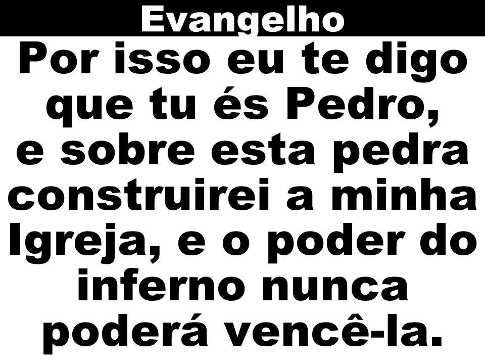 Evangelho Por isso eu te digo que tu és Pedro, e sobre esta pedra construirei a minha Igreja, e o poder do inferno nunca poderá vencê-la.