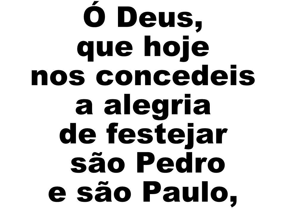 Ó Deus, que hoje nos concedeis a alegria de festejar são Pedro e são Paulo,