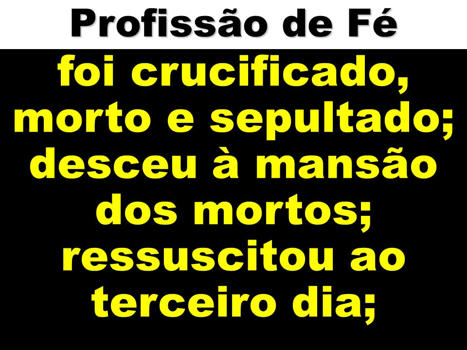 foi crucificado, morto e sepultado;