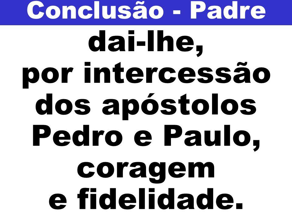 Conclusão - Padre dai-lhe, por intercessão dos apóstolos Pedro e Paulo, coragem e fidelidade.