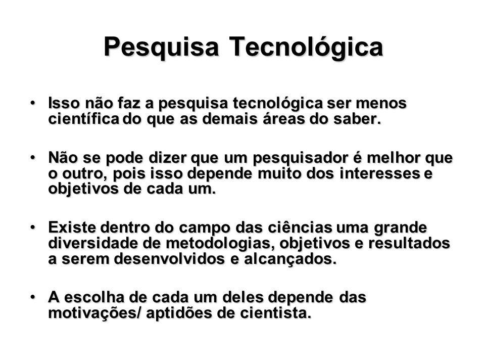 Pesquisa Tecnológica Isso não faz a pesquisa tecnológica ser menos científica do que as demais áreas do saber.