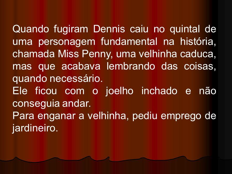 Quando fugiram Dennis caiu no quintal de uma personagem fundamental na história, chamada Miss Penny, uma velhinha caduca, mas que acabava lembrando das coisas, quando necessário.