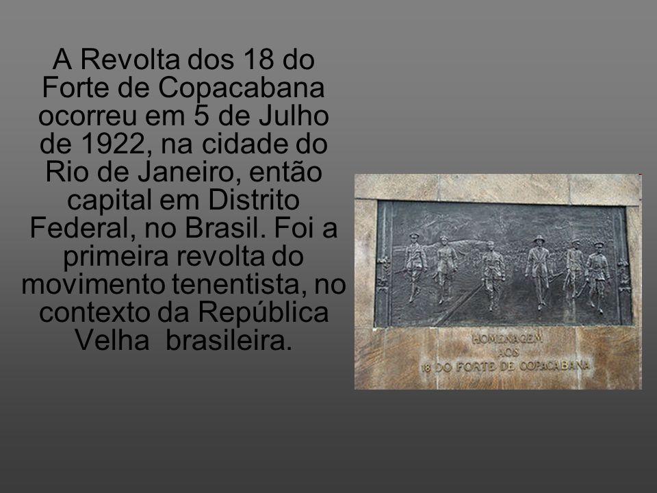 A Revolta dos 18 do Forte de Copacabana ocorreu em 5 de Julho de 1922, na cidade do Rio de Janeiro, então capital em Distrito Federal, no Brasil.