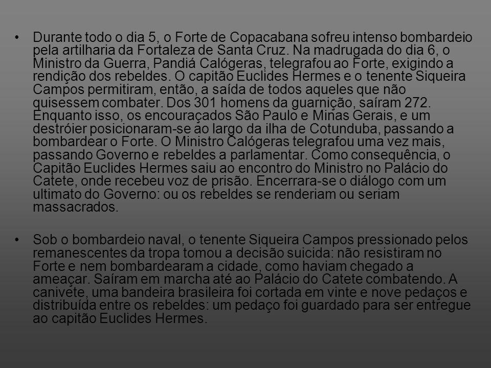 Durante todo o dia 5, o Forte de Copacabana sofreu intenso bombardeio pela artilharia da Fortaleza de Santa Cruz. Na madrugada do dia 6, o Ministro da Guerra, Pandiá Calógeras, telegrafou ao Forte, exigindo a rendição dos rebeldes. O capitão Euclides Hermes e o tenente Siqueira Campos permitiram, então, a saída de todos aqueles que não quisessem combater. Dos 301 homens da guarnição, saíram 272. Enquanto isso, os encouraçados São Paulo e Minas Gerais, e um destróier posicionaram-se ao largo da ilha de Cotunduba, passando a bombardear o Forte. O Ministro Calógeras telegrafou uma vez mais, passando Governo e rebeldes a parlamentar. Como consequência, o Capitão Euclides Hermes saiu ao encontro do Ministro no Palácio do Catete, onde recebeu voz de prisão. Encerrara-se o diálogo com um ultimato do Governo: ou os rebeldes se renderiam ou seriam massacrados.