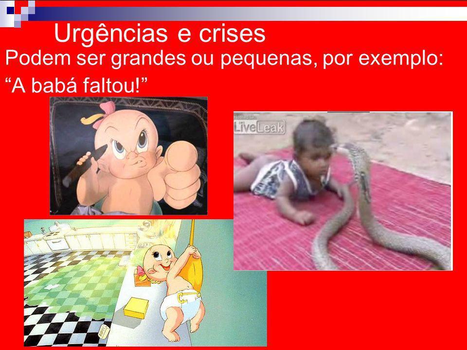 Urgências e crises Podem ser grandes ou pequenas, por exemplo: