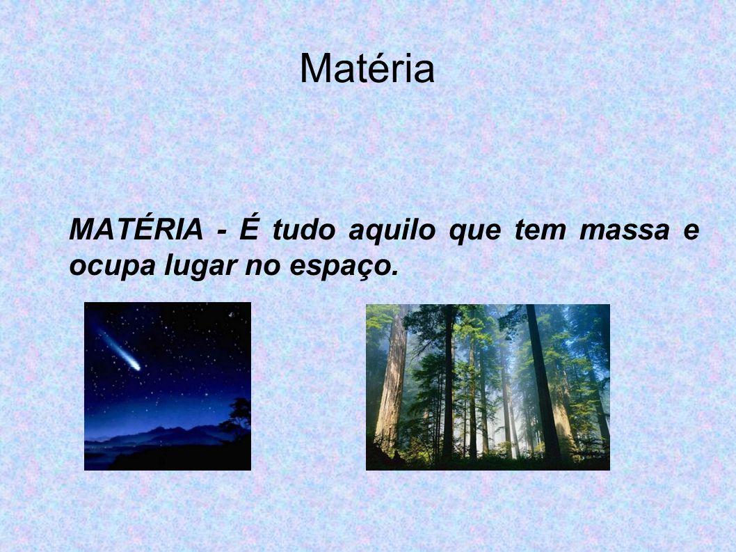 MATÉRIA - É tudo aquilo que tem massa e ocupa lugar no espaço.